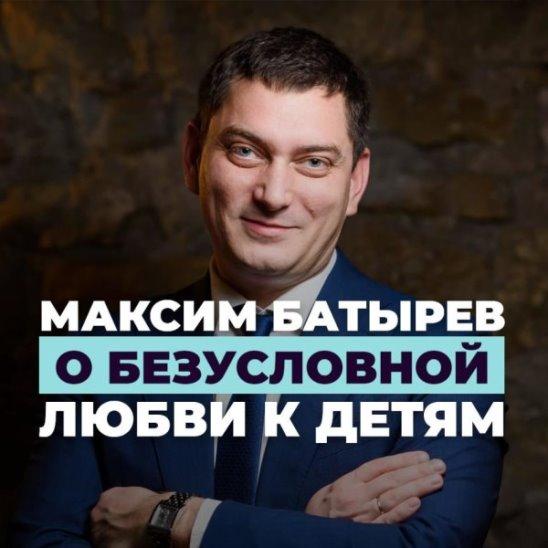Максим Батырев о безусловной любви к детям