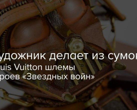 Художник делает из сумок LV шлемы героев «Звездных войн»