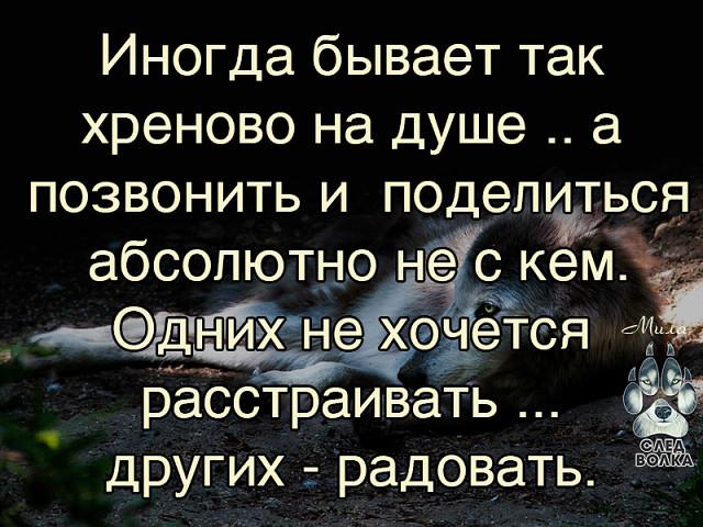 Когда мне плохо , я начинаю молчать .Мне проще запереть боль в себе , не  причинив вреда другому .