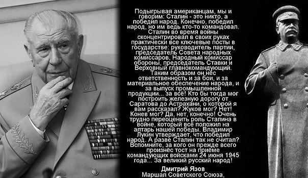 Подыгрывая американцам, мы и говорим: Сталин — это никто, а победил народ. Конечно, победил народ, но им ведь кто-то командовал. Сталин во время войны сконцентрировал в своих руках практически все ключевые посты в государстве: руководитель партии, председатель Совета народных комиссаров, Народный комиссар обороны, председатель Ставки и Верховный главнокомандующий. Таким образом он нёс ответственность и за бои, и за материальное обеспечение народа, и за выпуск промышленной продукции… за всё! Кто бы тогда мог построить железную дорогу от Саратова до Астрахани, о которой я вам рассказал? Жуков мог? Нет! Конев мог? Да, нет, конечно! Очень трудно переоценить роль Сталина в войне, который всё положил на алтарь нашей победы. Владимир Лукин (уполномоченный по правам человека при президенте РФ — авт.) утверждает, что победил народ. А разве Сталин так не считал? Вспомните, за кого он прежде всего произнёс тост на приёме командующих войсками 24 июня 1945 года… За великий русский народ!